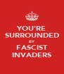 YOU'RE SURROUNDED BY FASCIST INVADERS - Personalised Poster A4 size