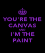 YOU'RE THE CANVAS AND I'M THE PAINT - Personalised Poster A4 size