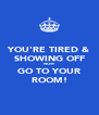 YOU'RE TIRED & SHOWING OFF NOW GO TO YOUR ROOM! - Personalised Poster A4 size