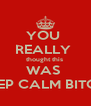 YOU  REALLY  thought this  WAS  KEEP CALM BITCH! - Personalised Poster A4 size