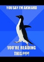 YOU SAY I'M AKWARD YOU'RE READING THIS?!?! - Personalised Poster A4 size