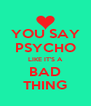 YOU SAY PSYCHO LIKE IT'S A BAD THING - Personalised Poster A4 size