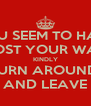 YOU SEEM TO HAVE  LOST YOUR WAY KINDLY TURN AROUND  AND LEAVE - Personalised Poster A4 size
