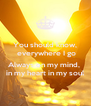 You should know,  everywhere I go  Always on my mind,  in my heart in my soul - Personalised Poster A4 size