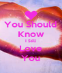 You Should Know I Still Love You - Personalised Poster A4 size