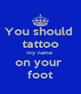 You should  tattoo my name  on your  foot - Personalised Poster A4 size