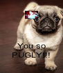 You so PUGLY!!! - Personalised Poster A4 size