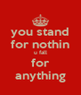 you stand for nothin u fall for anything - Personalised Poster A4 size