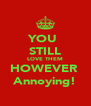 YOU  STILL LOVE THEM HOWEVER  Annoying! - Personalised Poster A4 size