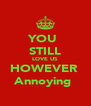 YOU  STILL LOVE US HOWEVER  Annoying  - Personalised Poster A4 size