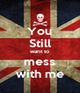 You Still want to mess with me - Personalised Poster A4 size