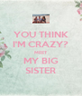 YOU THINK I'M CRAZY? MEET MY BIG SISTER - Personalised Poster A4 size