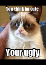 You think im cute Your ugly - Personalised Poster A4 size