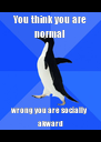 You think you are normal  wrong you are socially akward - Personalised Poster A4 size