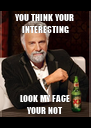 YOU THINK YOUR INTERESTING LOOK MY FACE YOUR NOT - Personalised Poster A4 size