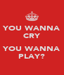 YOU WANNA CRY  YOU WANNA PLAY? - Personalised Poster A4 size