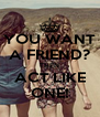 YOU WANT A FRIEND? THEN ACT LIKE ONE! - Personalised Poster A4 size