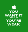 YOU WANT IT BECAUSE YOU'RE WEAK - Personalised Poster A4 size