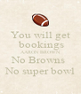 You will get  bookings AARON BROWN No Browns  No super bowl - Personalised Poster A4 size