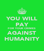 YOU WILL PAY FOR YOUR CRIMES AGAINST HUMANITY - Personalised Poster A4 size