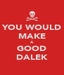YOU WOULD MAKE A GOOD DALEK - Personalised Poster A4 size