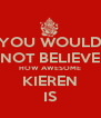 YOU WOULD NOT BELIEVE HOW AWESOME KIEREN IS - Personalised Poster A4 size
