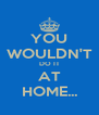 YOU WOULDN'T DO IT AT HOME... - Personalised Poster A4 size