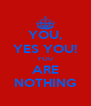 YOU, YES YOU! YOU ARE NOTHING - Personalised Poster A4 size
