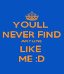 YOULL  NEVER FIND ANYONE LIKE  ME :D - Personalised Poster A4 size