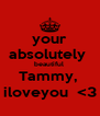 your absolutely  beautiful  Tammy,  iloveyou  <3 - Personalised Poster A4 size