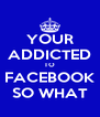 YOUR ADDICTED TO FACEBOOK SO WHAT - Personalised Poster A4 size