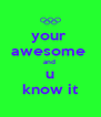 your  awesome  and  u know it - Personalised Poster A4 size