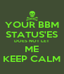 YOUR BBM STATUS'ES DOES NOT LET ME KEEP CALM - Personalised Poster A4 size