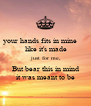 your hands fits in mine       like it's made  just for me,  But bear this in mind  it was meant to be - Personalised Poster A4 size