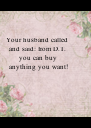 Your husband called  and said: from D.T.  you can buy anything you want! - Personalised Poster A4 size