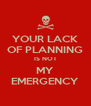 YOUR LACK OF PLANNING IS NOT MY EMERGENCY - Personalised Poster A4 size