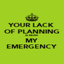 YOUR LACK OF PLANNING IS NOW MY EMERGENCY - Personalised Poster A4 size