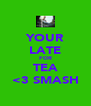 YOUR LATE FOR TEA <3 SMASH - Personalised Poster A4 size