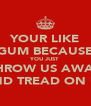 YOUR LIKE GUM BECAUSE YOU JUST THROW US AWAY AND TREAD ON US - Personalised Poster A4 size