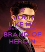 YOUR LIKE MY OWN PERSONAL BRAND OF HEROIN - Personalised Poster A4 size