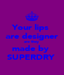 Your lips  are designer are they  made by  SUPERDRY  - Personalised Poster A4 size