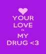 YOUR LOVE IS MY DRUG <3 - Personalised Poster A4 size