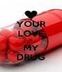 YOUR LOVE IS MY DRUG - Personalised Poster A4 size