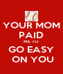 YOUR MOM PAID ME TO GO EASY  ON YOU - Personalised Poster A4 size