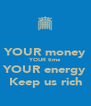 YOUR money YOUR time YOUR energy Keep us rich - Personalised Poster A4 size