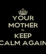 YOUR MOTHER IS KEEP CALM AGAIN - Personalised Poster A4 size
