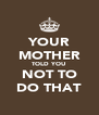 YOUR MOTHER TOLD YOU NOT TO DO THAT - Personalised Poster A4 size