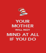 YOUR MOTHER WILL NOT MIND AT ALL IF YOU DO - Personalised Poster A4 size