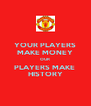 YOUR PLAYERS MAKE MONEY OUR  PLAYERS MAKE  HISTORY - Personalised Poster A4 size