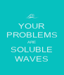 YOUR PROBLEMS ARE SOLUBLE WAVES - Personalised Poster A4 size